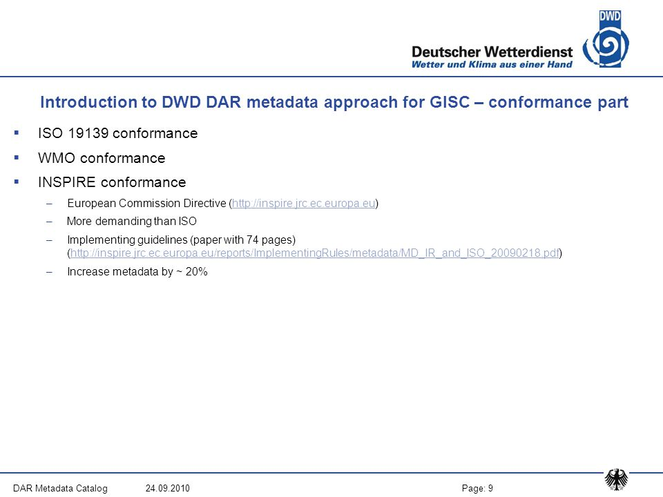 Page: 9DAR Metadata Catalog 24.09.2010 Introduction to DWD DAR metadata approach for GISC – conformance part  ISO 19139 conformance  WMO conformance  INSPIRE conformance –European Commission Directive (http://inspire.jrc.ec.europa.eu)http://inspire.jrc.ec.europa.eu –More demanding than ISO –Implementing guidelines (paper with 74 pages) (http://inspire.jrc.ec.europa.eu/reports/ImplementingRules/metadata/MD_IR_and_ISO_20090218.pdf)http://inspire.jrc.ec.europa.eu/reports/ImplementingRules/metadata/MD_IR_and_ISO_20090218.pdf –Increase metadata by ~ 20%