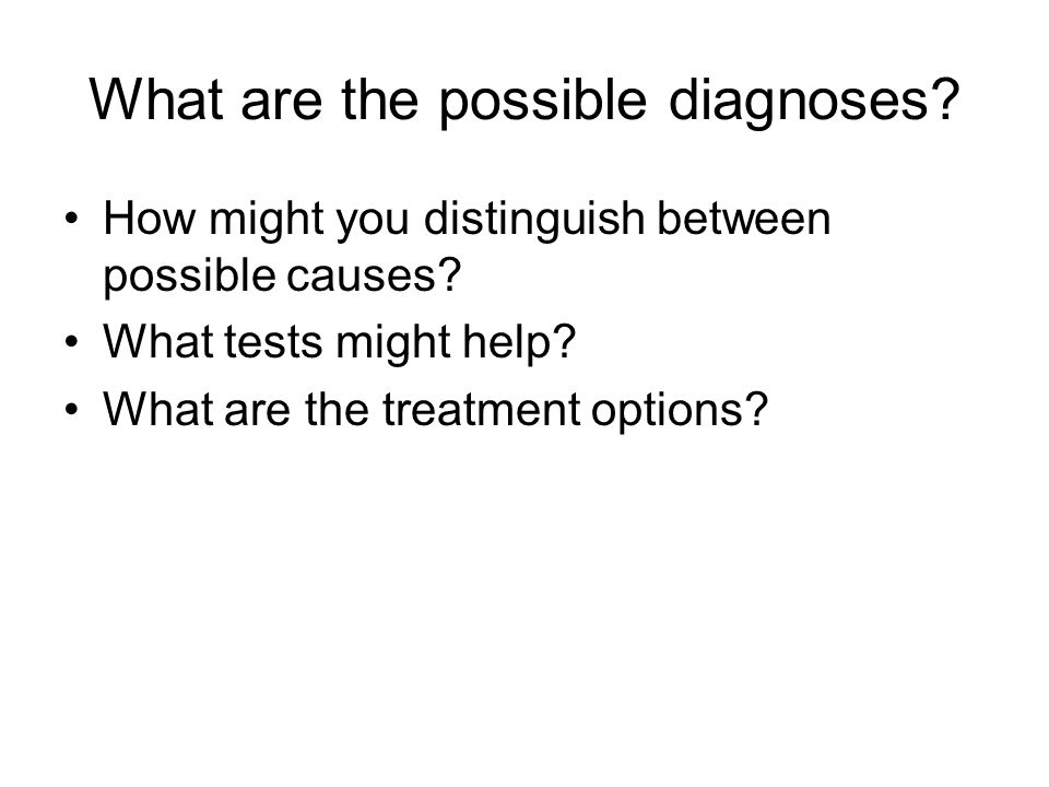 What are the possible diagnoses? How might you distinguish between possible causes? What tests might help? What are the treatment options?
