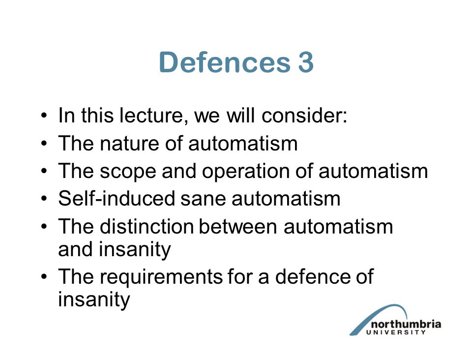 Defences 3 In this lecture, we will consider: The nature of automatism The scope and operation of automatism Self-induced sane automatism The distinct