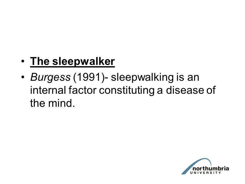 The sleepwalker Burgess (1991)- sleepwalking is an internal factor constituting a disease of the mind.