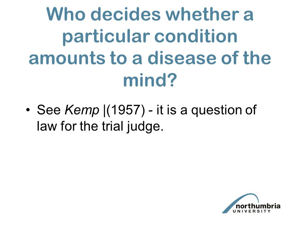 Who decides whether a particular condition amounts to a disease of the mind? See Kemp |(1957) - it is a question of law for the trial judge.