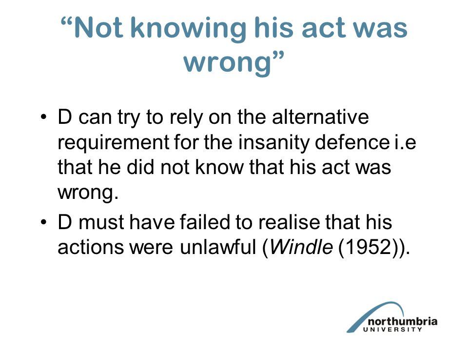"""Not knowing his act was wrong"" D can try to rely on the alternative requirement for the insanity defence i.e that he did not know that his act was wr"