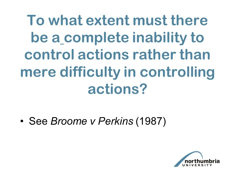 To what extent must there be a complete inability to control actions rather than mere difficulty in controlling actions? See Broome v Perkins (1987)