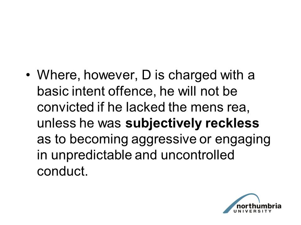 Where, however, D is charged with a basic intent offence, he will not be convicted if he lacked the mens rea, unless he was subjectively reckless as t