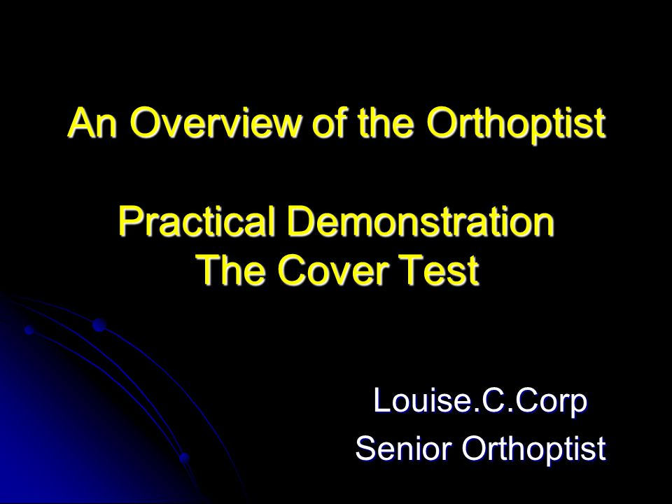 An Overview of the Orthoptist Practical Demonstration The Cover Test Louise.C.Corp Senior Orthoptist