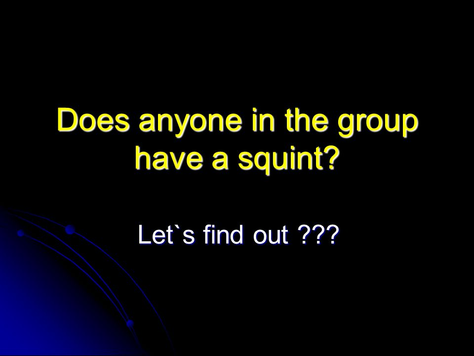 Does anyone in the group have a squint? Let`s find out ???