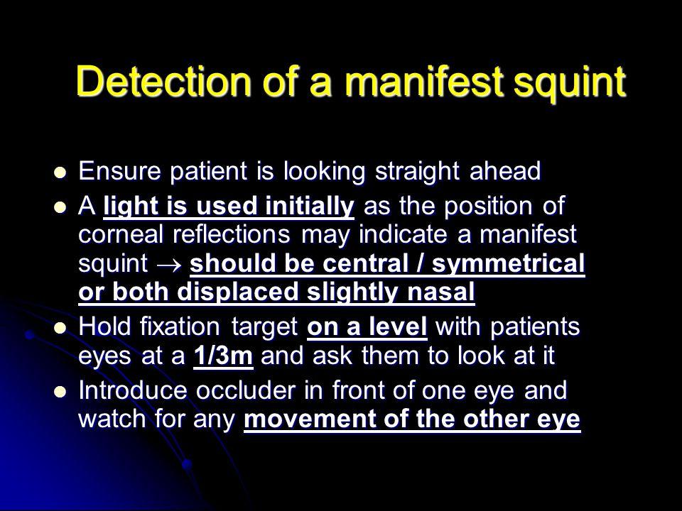 Detection of a manifest squint Ensure patient is looking straight ahead Ensure patient is looking straight ahead A light is used initially as the posi