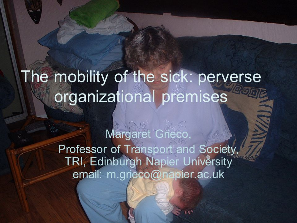 The mobility of the sick: perverse organizational premises Margaret Grieco, Professor of Transport and Society, TRI, Edinburgh Napier University email: m.grieco@napier.ac.uk