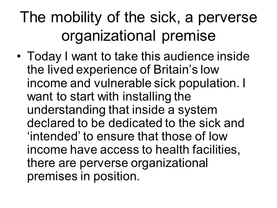 The mobility of the sick, a perverse organizational premise Today I want to take this audience inside the lived experience of Britain's low income and vulnerable sick population.