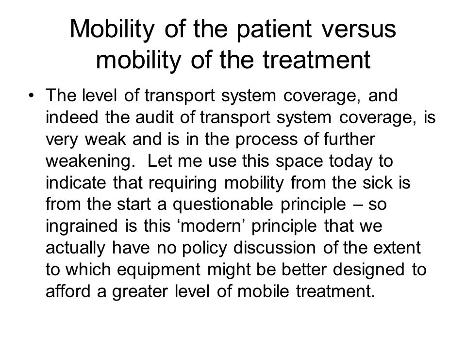 Mobility of the patient versus mobility of the treatment The level of transport system coverage, and indeed the audit of transport system coverage, is very weak and is in the process of further weakening.