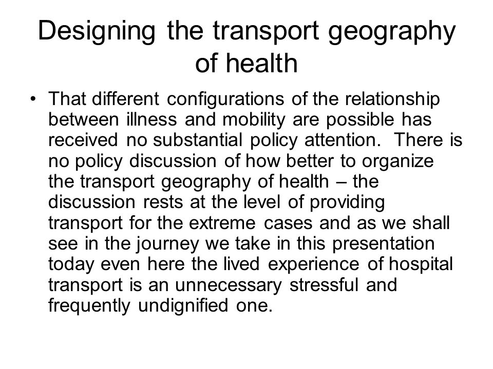 Designing the transport geography of health That different configurations of the relationship between illness and mobility are possible has received no substantial policy attention.