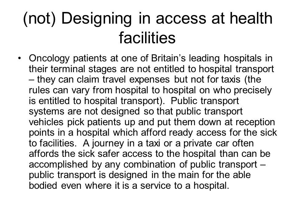 (not) Designing in access at health facilities Oncology patients at one of Britain's leading hospitals in their terminal stages are not entitled to hospital transport – they can claim travel expenses but not for taxis (the rules can vary from hospital to hospital on who precisely is entitled to hospital transport).