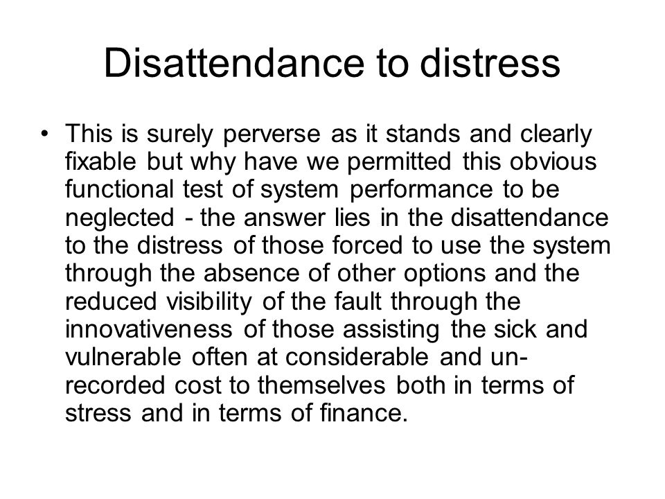 Disattendance to distress This is surely perverse as it stands and clearly fixable but why have we permitted this obvious functional test of system performance to be neglected - the answer lies in the disattendance to the distress of those forced to use the system through the absence of other options and the reduced visibility of the fault through the innovativeness of those assisting the sick and vulnerable often at considerable and un- recorded cost to themselves both in terms of stress and in terms of finance.