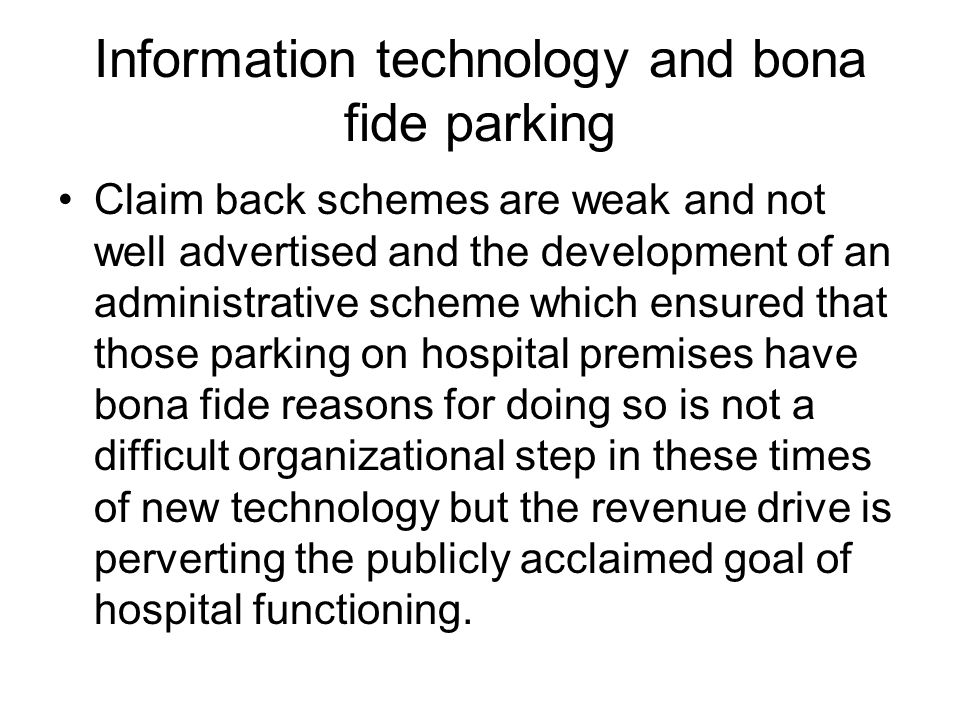 Information technology and bona fide parking Claim back schemes are weak and not well advertised and the development of an administrative scheme which ensured that those parking on hospital premises have bona fide reasons for doing so is not a difficult organizational step in these times of new technology but the revenue drive is perverting the publicly acclaimed goal of hospital functioning.