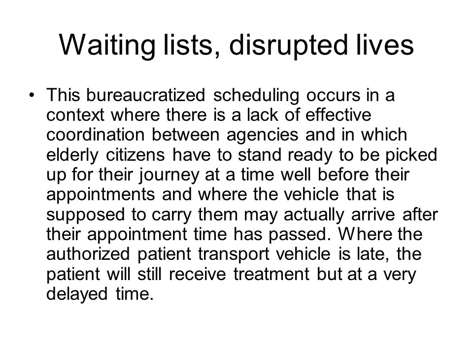 Waiting lists, disrupted lives This bureaucratized scheduling occurs in a context where there is a lack of effective coordination between agencies and in which elderly citizens have to stand ready to be picked up for their journey at a time well before their appointments and where the vehicle that is supposed to carry them may actually arrive after their appointment time has passed.