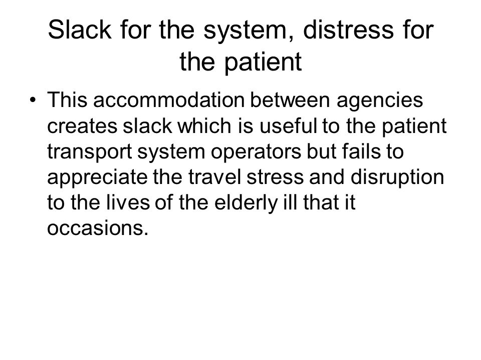 Slack for the system, distress for the patient This accommodation between agencies creates slack which is useful to the patient transport system operators but fails to appreciate the travel stress and disruption to the lives of the elderly ill that it occasions.