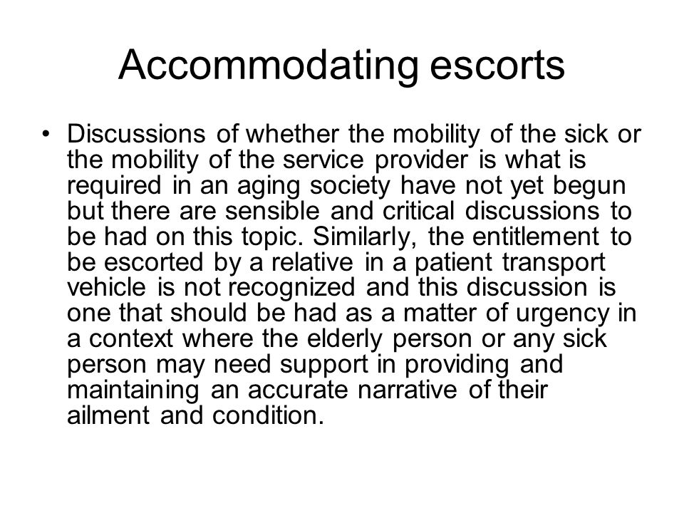 Accommodating escorts Discussions of whether the mobility of the sick or the mobility of the service provider is what is required in an aging society have not yet begun but there are sensible and critical discussions to be had on this topic.