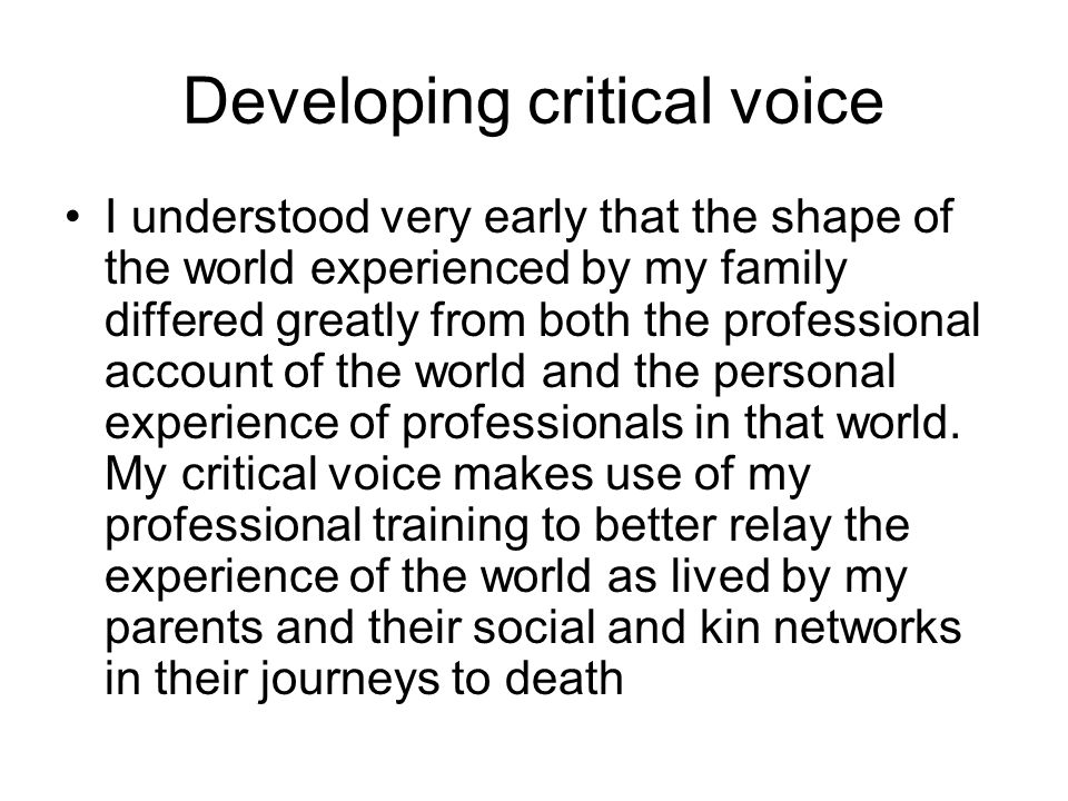 Developing critical voice I understood very early that the shape of the world experienced by my family differed greatly from both the professional account of the world and the personal experience of professionals in that world.