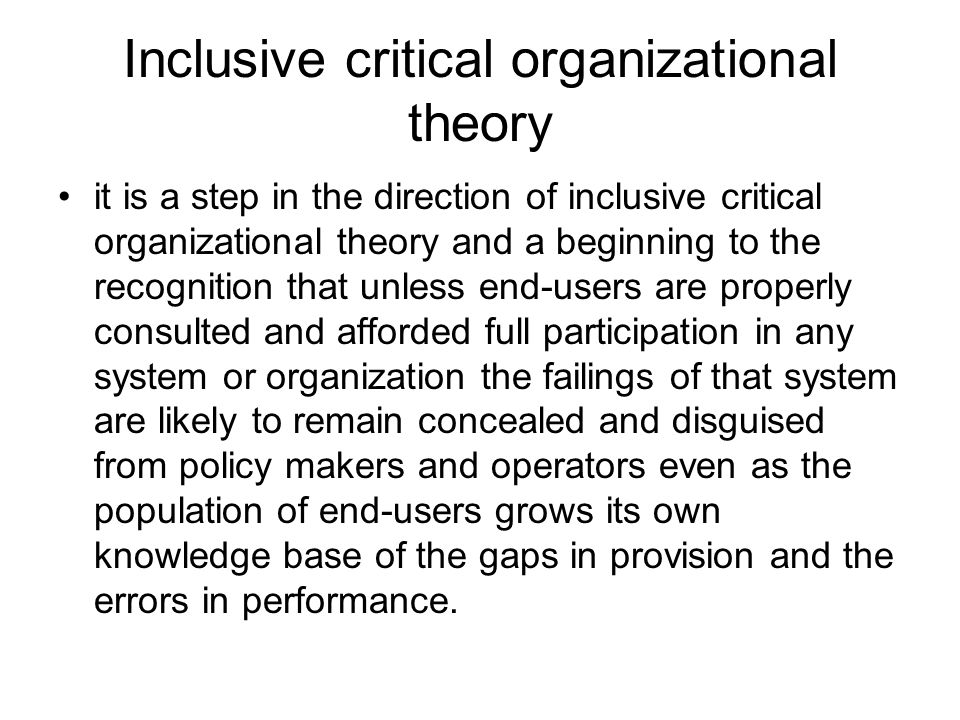 Inclusive critical organizational theory it is a step in the direction of inclusive critical organizational theory and a beginning to the recognition that unless end-users are properly consulted and afforded full participation in any system or organization the failings of that system are likely to remain concealed and disguised from policy makers and operators even as the population of end-users grows its own knowledge base of the gaps in provision and the errors in performance.