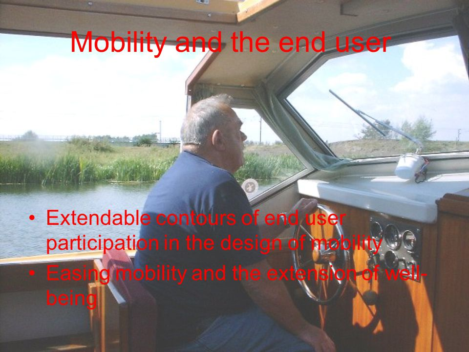 Mobility and the end user Extendable contours of end user participation in the design of mobility Easing mobility and the extension of well- being
