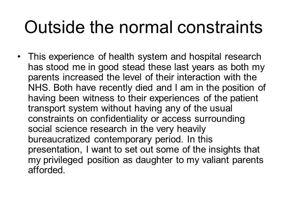 Outside the normal constraints This experience of health system and hospital research has stood me in good stead these last years as both my parents increased the level of their interaction with the NHS.