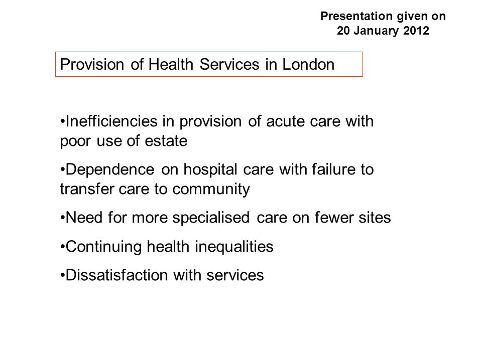 Healthcare for London 'a comprehensive analysis of the need for change with principles to guide improvement in care' Kings Fund Report 2011 Stroke Care Trauma Care Hospital 'Reconfiguration' Improving access to Primary Care