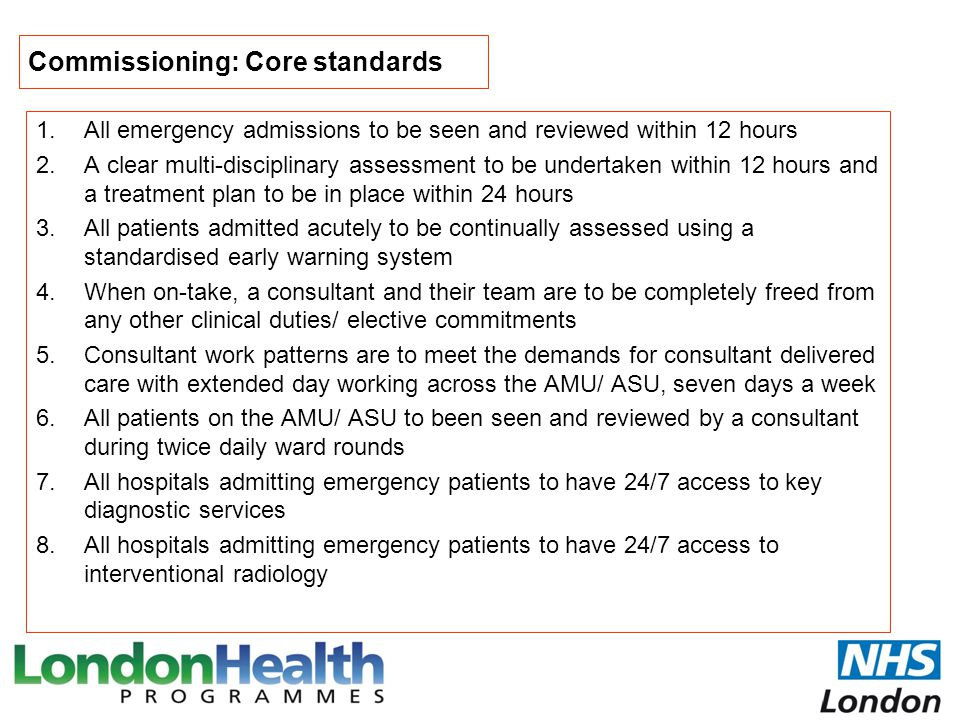 Commissioning: Core standards 1.All emergency admissions to be seen and reviewed within 12 hours 2.A clear multi-disciplinary assessment to be underta