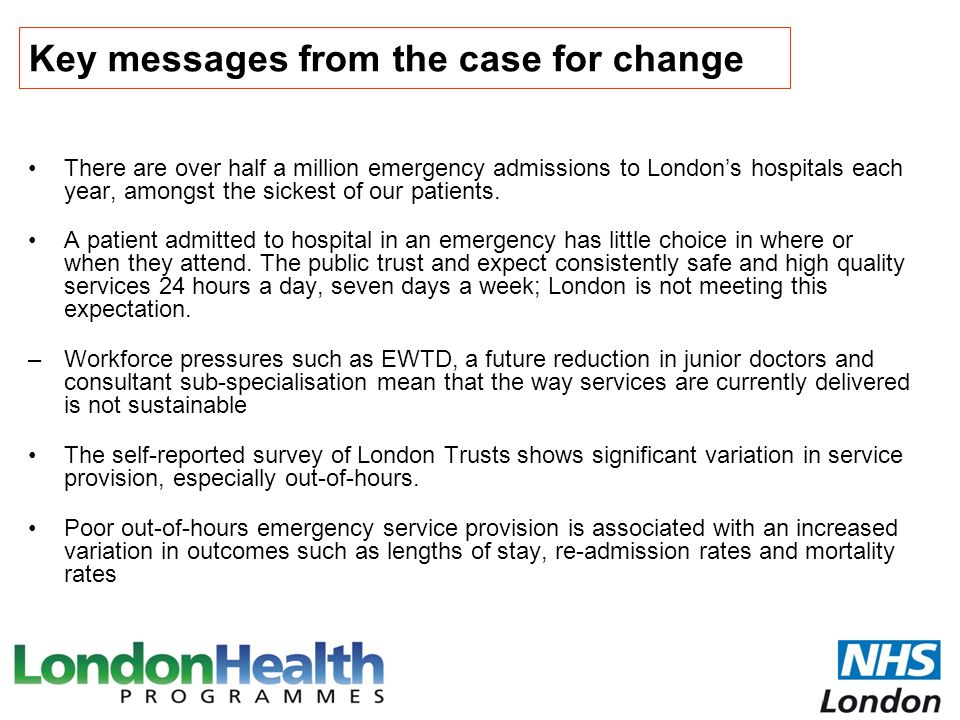 London needs to provide a seven day consultant delivered service to address the case for change Commissioning standards have been developed to address the issues raised in the case for change: to ensure that consultants have early and continued involvement in the care of all patients admitted as an emergency The development of the standards was clinically led and informed by the patient panel and wider stakeholder groups through continued engagement during the review Emerging standards were also shared with the Royal Colleges for feedback and comments throughout development The standards represent the minimum quality of care that patients admitted as an emergency should expect to receive in every hospital in London that accepts patients on an emergency basis All standards cover the seven days of the week – there should be no difference in the provision of emergency services during the week compared to those at the weekend
