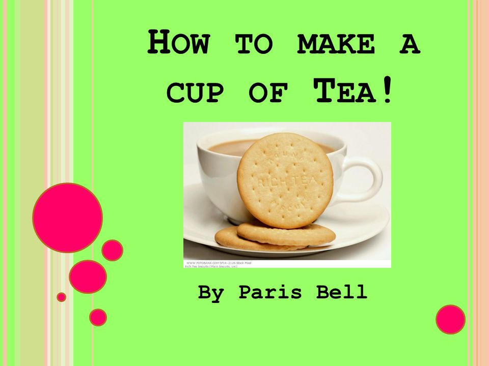 H OW TO MAKE A CUP OF T EA ! By Paris Bell