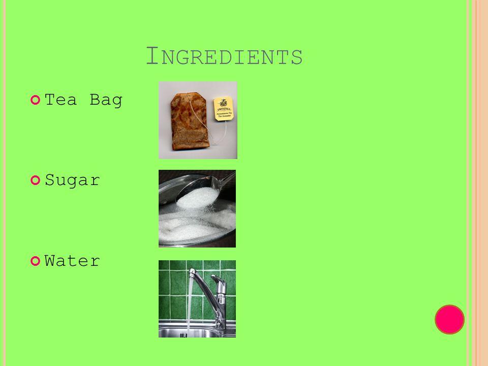 I NGREDIENTS Tea Bag Sugar Water