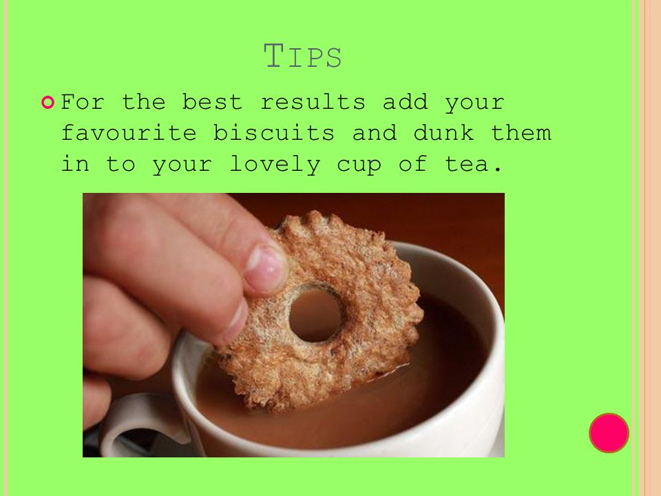 T IPS For the best results add your favourite biscuits and dunk them in to your lovely cup of tea.