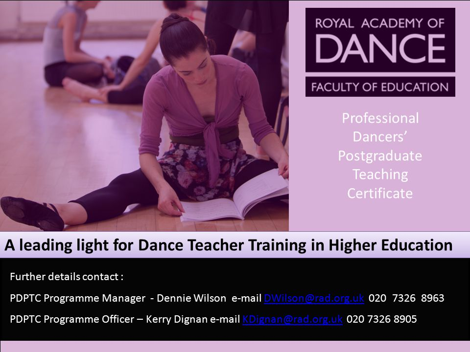 A leading light for Dance Teacher Training in Higher Education Professional Dancers' Postgraduate Teaching Certificate Further details contact : PDPTC Programme Manager - Dennie Wilson e-mail DWilson@rad.org.uk 020 7326 8963DWilson@rad.org.uk PDPTC Programme Officer – Kerry Dignan e-mail KDignan@rad.org.uk 020 7326 8905KDignan@rad.org.uk