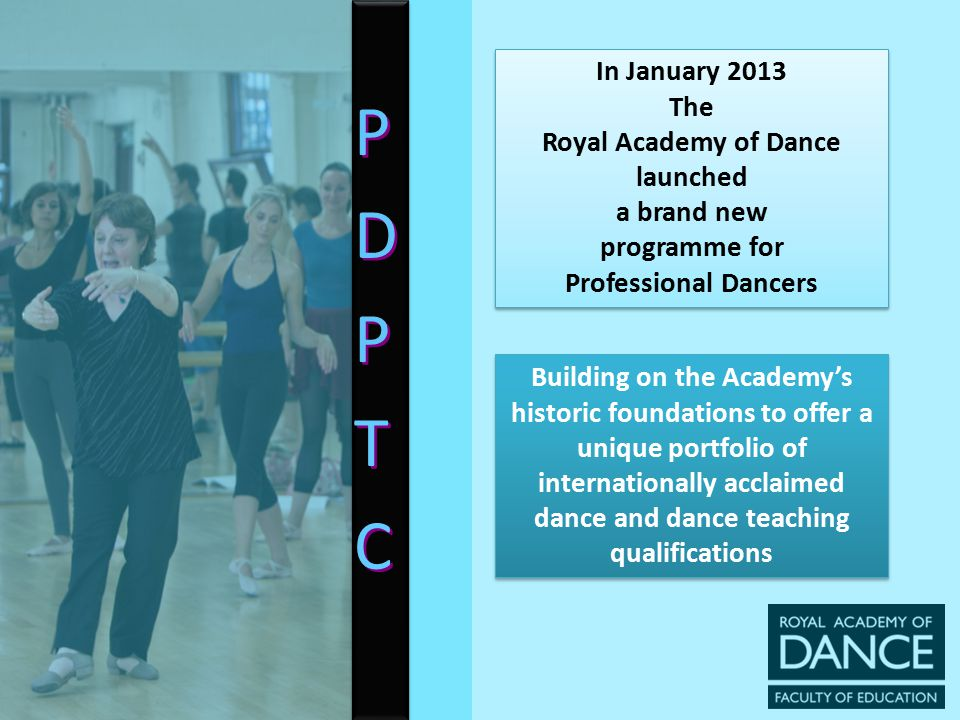 PDPTCPDPTC PDPTCPDPTC The Professional Dancers' Postgraduate Teaching Certificate (PDPTC)  Designed for Dancers wishing to prepare for a new career in teaching whilst continuing to perform  Dancers who are already teaching but wish to gain an internationally renowned RAD teaching qualification whilst continuing to work  Widens access to higher education and initial teacher training for professional dancers at postgraduate level  Offers Registered Teachers Status (RAD)  Designed for Dancers wishing to prepare for a new career in teaching whilst continuing to perform  Dancers who are already teaching but wish to gain an internationally renowned RAD teaching qualification whilst continuing to work  Widens access to higher education and initial teacher training for professional dancers at postgraduate level  Offers Registered Teachers Status (RAD)