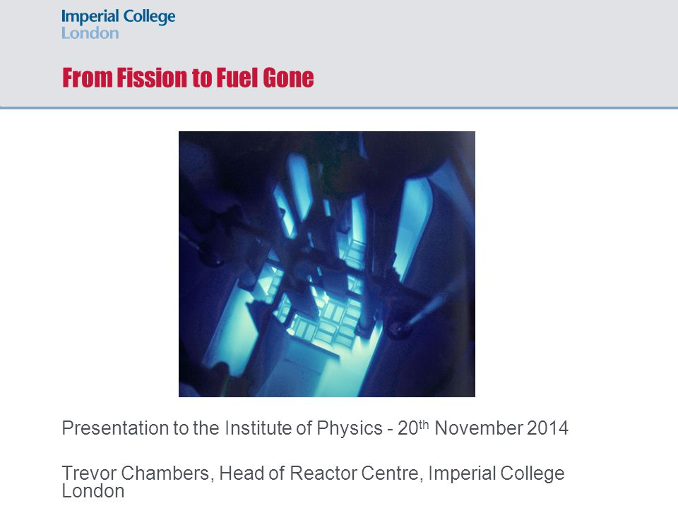 From Fission to Fuel Gone Presentation to the Institute of Physics - 20 th November 2014 Trevor Chambers, Head of Reactor Centre, Imperial College London