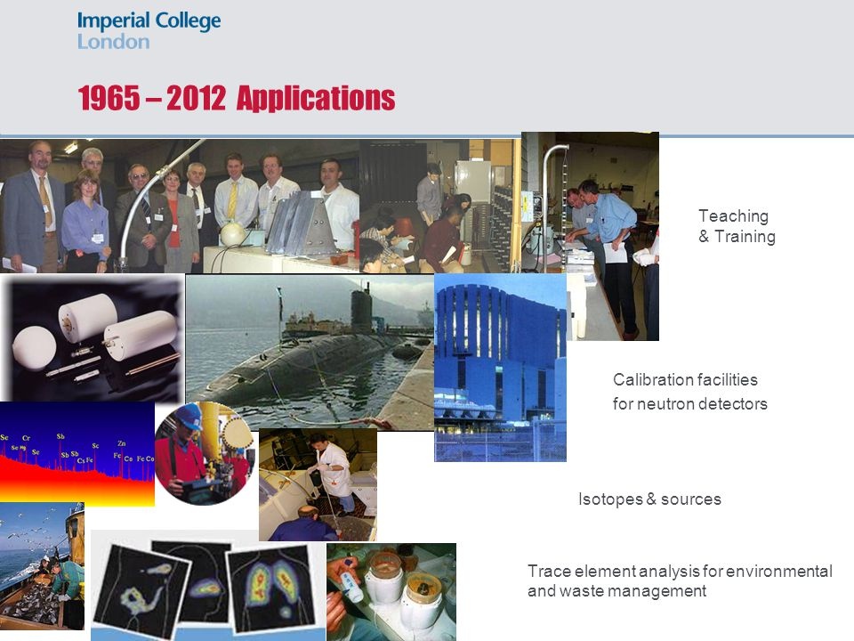 1965 – 2012 Applications Teaching & Training Calibration facilities for neutron detectors Isotopes & sources Trace element analysis for environmental and waste management