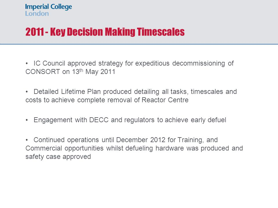 2011 - Key Decision Making Timescales IC Council approved strategy for expeditious decommissioning of CONSORT on 13 th May 2011 Detailed Lifetime Plan produced detailing all tasks, timescales and costs to achieve complete removal of Reactor Centre Engagement with DECC and regulators to achieve early defuel Continued operations until December 2012 for Training, and Commercial opportunities whilst defueling hardware was produced and safety case approved