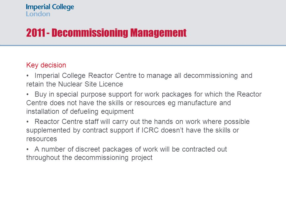 2011 - Decommissioning Management Key decision Imperial College Reactor Centre to manage all decommissioning and retain the Nuclear Site Licence Buy in special purpose support for work packages for which the Reactor Centre does not have the skills or resources eg manufacture and installation of defueling equipment Reactor Centre staff will carry out the hands on work where possible supplemented by contract support if ICRC doesn't have the skills or resources A number of discreet packages of work will be contracted out throughout the decommissioning project