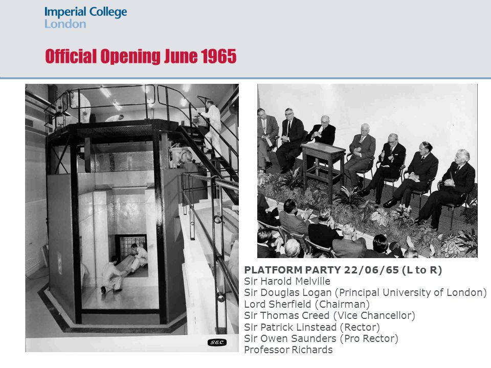 Official Opening June 1965 PLATFORM PARTY 22/06/65 (L to R) Sir Harold Melville Sir Douglas Logan (Principal University of London) Lord Sherfield (Chairman) Sir Thomas Creed (Vice Chancellor) Sir Patrick Linstead (Rector) Sir Owen Saunders (Pro Rector) Professor Richards