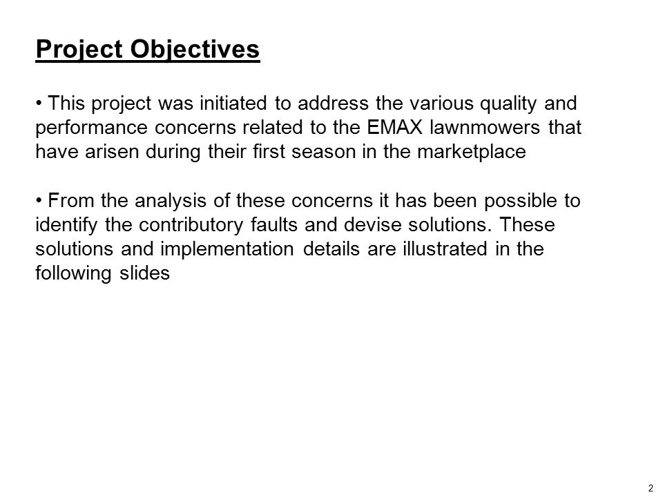 Project Objectives This project was initiated to address the various quality and performance concerns related to the EMAX lawnmowers that have arisen during their first season in the marketplace From the analysis of these concerns it has been possible to identify the contributory faults and devise solutions.
