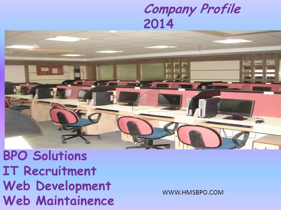 About H M S Profile & Expertise H M S B P O & IT Services We are the pioneers and the leaders in offering a wide range of integrated solutions and services to the IT sector internationally.