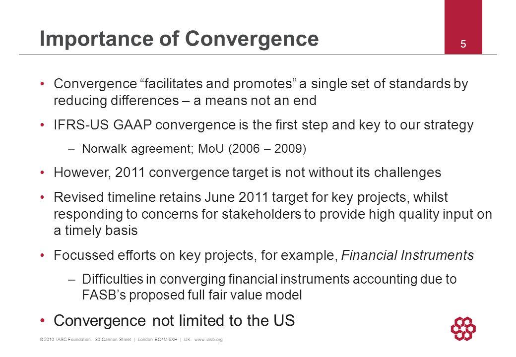 "Importance of Convergence © 2010 IASC Foundation. 30 Cannon Street | London EC4M 6XH | UK. www.iasb.org 5 Convergence ""facilitates and promotes"" a sin"