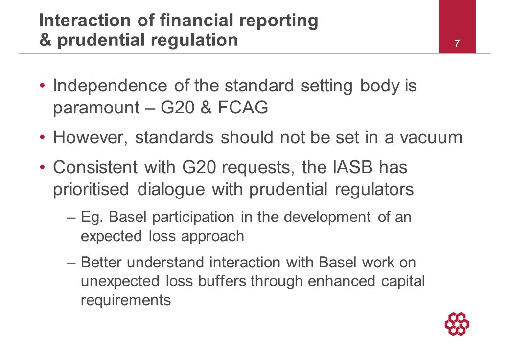 Interaction of financial reporting & prudential regulation Independence of the standard setting body is paramount – G20 & FCAG However, standards should not be set in a vacuum Consistent with G20 requests, the IASB has prioritised dialogue with prudential regulators –Eg.