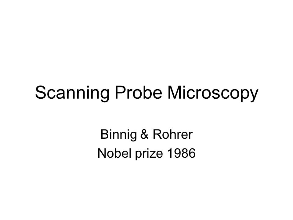 Scanning Probe Microscopy Binnig & Rohrer Nobel prize 1986