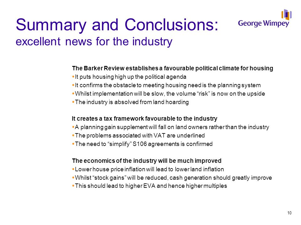 Summary and Conclusions: excellent news for the industry The Barker Review establishes a favourable political climate for housing  It puts housing high up the political agenda  It confirms the obstacle to meeting housing need is the planning system  Whilst implementation will be slow, the volume risk is now on the upside  The industry is absolved from land hoarding It creates a tax framework favourable to the industry  A planning gain supplement will fall on land owners rather than the industry  The problems associated with VAT are underlined  The need to simplify S106 agreements is confirmed The economics of the industry will be much improved  Lower house price inflation will lead to lower land inflation  Whilst stock gains will be reduced, cash generation should greatly improve  This should lead to higher EVA and hence higher multiples 10