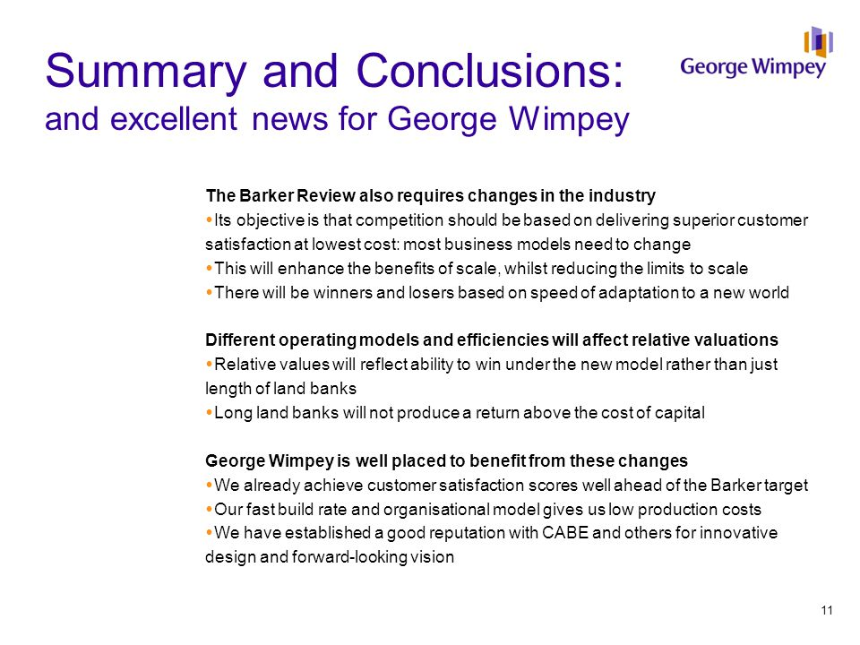Summary and Conclusions: and excellent news for George Wimpey The Barker Review also requires changes in the industry  Its objective is that competition should be based on delivering superior customer satisfaction at lowest cost: most business models need to change  This will enhance the benefits of scale, whilst reducing the limits to scale  There will be winners and losers based on speed of adaptation to a new world Different operating models and efficiencies will affect relative valuations  Relative values will reflect ability to win under the new model rather than just length of land banks  Long land banks will not produce a return above the cost of capital George Wimpey is well placed to benefit from these changes  We already achieve customer satisfaction scores well ahead of the Barker target  Our fast build rate and organisational model gives us low production costs  We have established a good reputation with CABE and others for innovative design and forward-looking vision 11