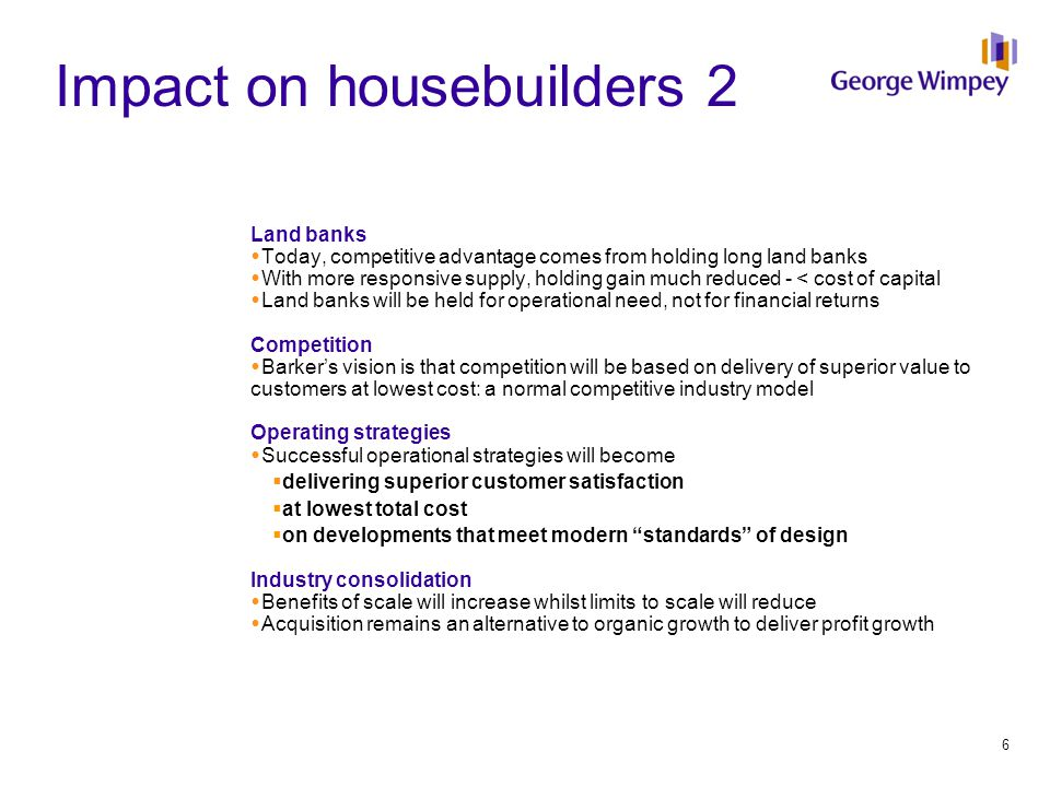 Impact on housebuilders 2 Land banks  Today, competitive advantage comes from holding long land banks  With more responsive supply, holding gain much reduced - < cost of capital  Land banks will be held for operational need, not for financial returns Competition  Barker's vision is that competition will be based on delivery of superior value to customers at lowest cost: a normal competitive industry model Operating strategies  Successful operational strategies will become  delivering superior customer satisfaction  at lowest total cost  on developments that meet modern standards of design Industry consolidation  Benefits of scale will increase whilst limits to scale will reduce  Acquisition remains an alternative to organic growth to deliver profit growth 6