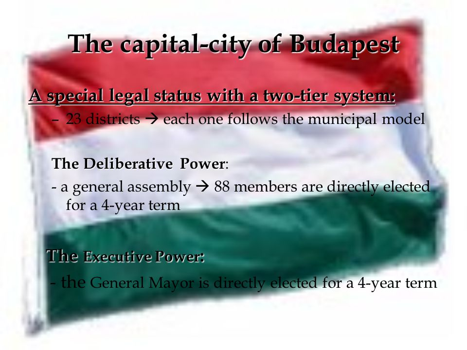 The capital-city of Budapest A special legal status with a two-tier system: –23 districts  each one follows the municipal model The Deliberative Power The Deliberative Power : - a general assembly  88 members are directly elected for a 4-year term The Executive Power : - the General Mayor is directly elected for a 4-year term