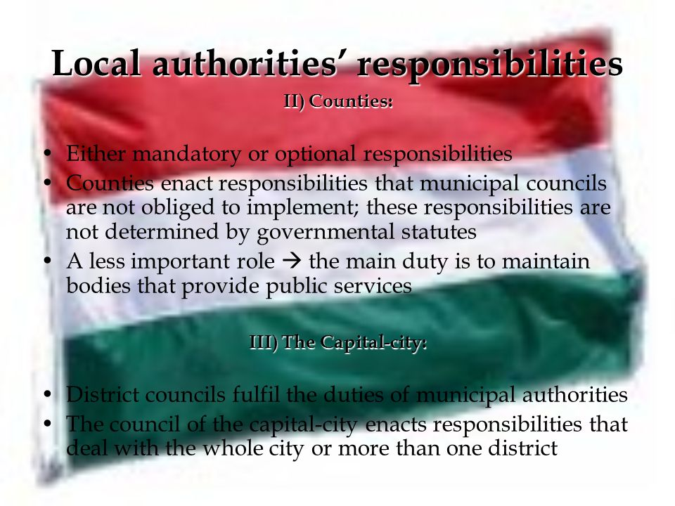 Local authorities' responsibilities II) Counties: Either mandatory or optional responsibilities Counties enact responsibilities that municipal councils are not obliged to implement; these responsibilities are not determined by governmental statutes A less important role  the main duty is to maintain bodies that provide public services III) The Capital-city: District councils fulfil the duties of municipal authorities The council of the capital-city enacts responsibilities that deal with the whole city or more than one district