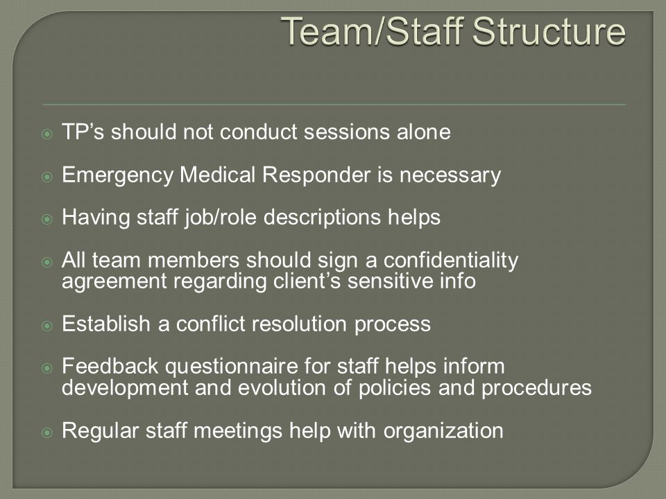  TP's should not conduct sessions alone  Emergency Medical Responder is necessary  Having staff job/role descriptions helps  All team members should sign a confidentiality agreement regarding client's sensitive info  Establish a conflict resolution process  Feedback questionnaire for staff helps inform development and evolution of policies and procedures  Regular staff meetings help with organization