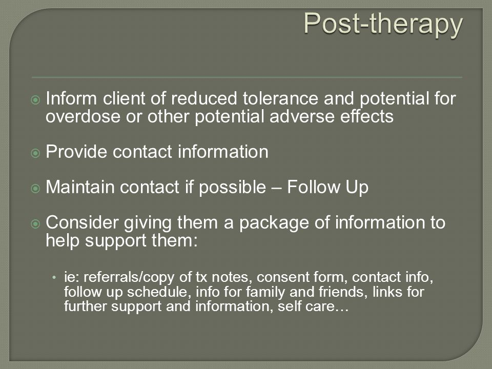  Inform client of reduced tolerance and potential for overdose or other potential adverse effects  Provide contact information  Maintain contact if possible – Follow Up  Consider giving them a package of information to help support them: ie: referrals/copy of tx notes, consent form, contact info, follow up schedule, info for family and friends, links for further support and information, self care…